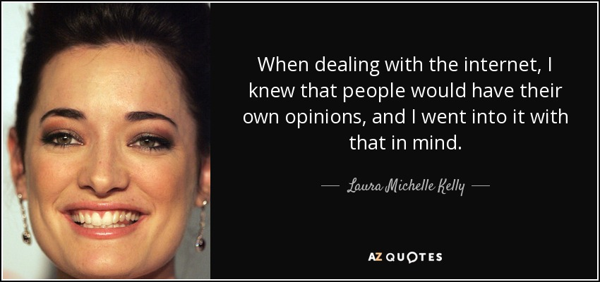When dealing with the internet, I knew that people would have their own opinions, and I went into it with that in mind. - Laura Michelle Kelly