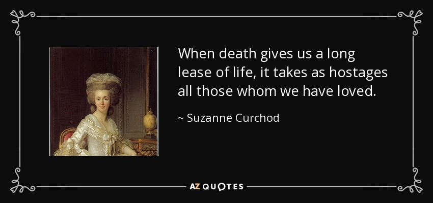 When death gives us a long lease of life, it takes as hostages all those whom we have loved. - Suzanne Curchod