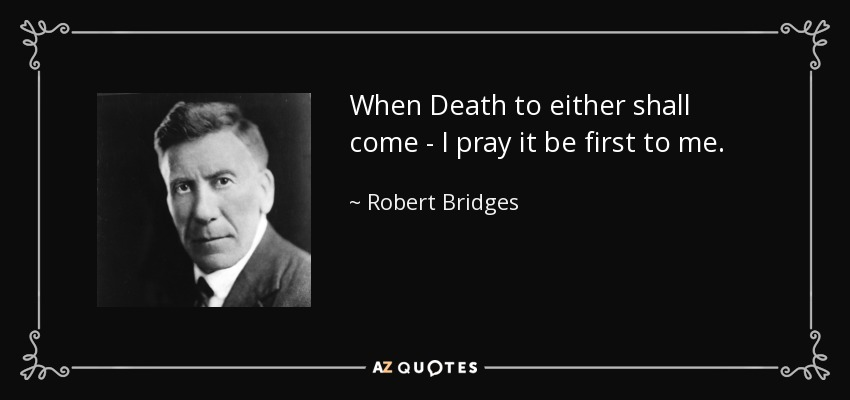 When Death to either shall come - I pray it be first to me. - Robert Bridges
