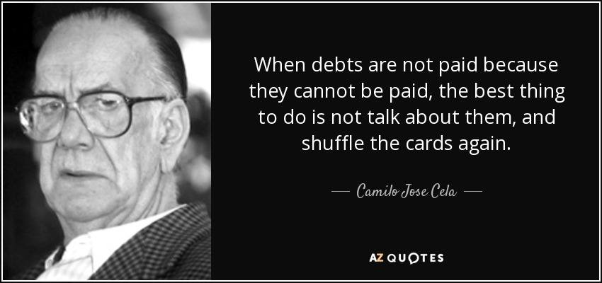 When debts are not paid because they cannot be paid, the best thing to do is not talk about them, and shuffle the cards again. - Camilo Jose Cela