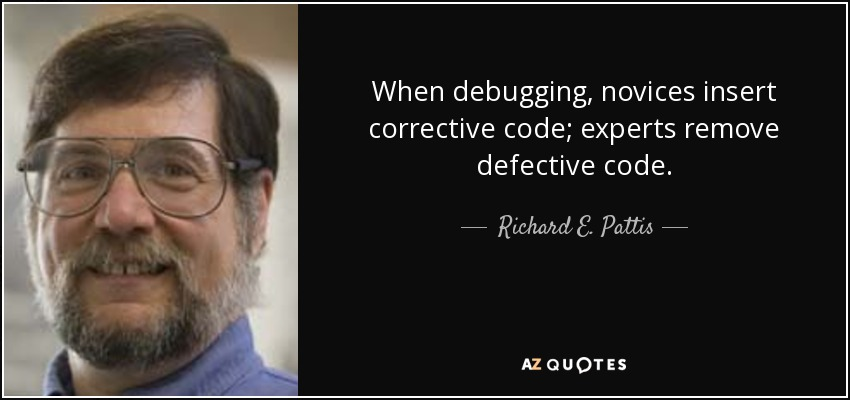 When debugging, novices insert corrective code; experts remove defective code. - Richard E. Pattis