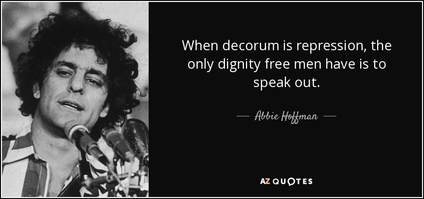 When decorum is repression, the only dignity free men have is to speak out. - Abbie Hoffman