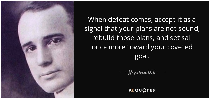 When defeat comes, accept it as a signal that your plans are not sound, rebuild those plans, and set sail once more toward your coveted goal. - Napoleon Hill