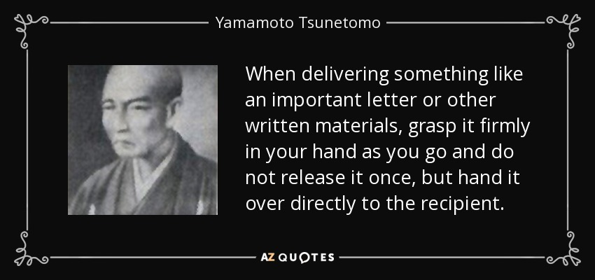When delivering something like an important letter or other written materials, grasp it firmly in your hand as you go and do not release it once, but hand it over directly to the recipient. - Yamamoto Tsunetomo