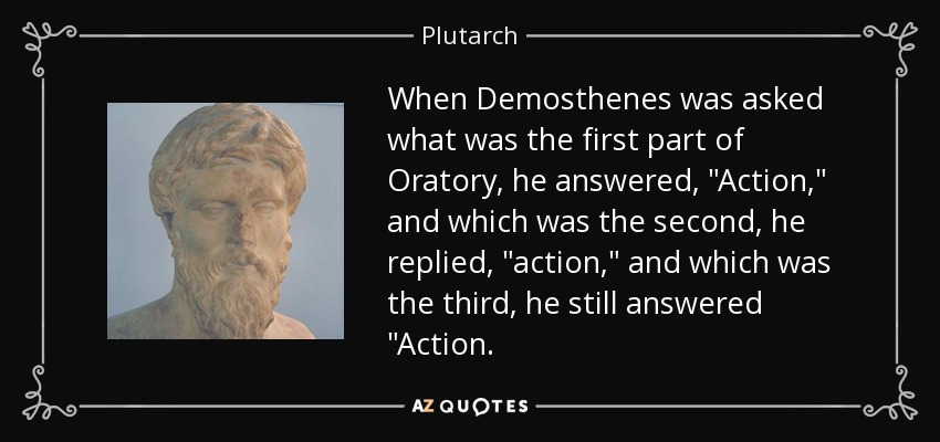 When Demosthenes was asked what was the first part of Oratory, he answered,