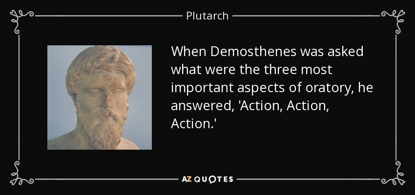 When Demosthenes was asked what were the three most important aspects of oratory, he answered, 'Action, Action, Action.' - Plutarch