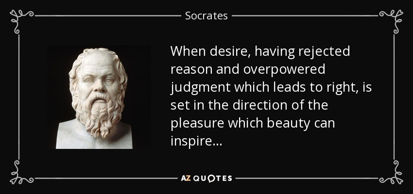 When desire, having rejected reason and overpowered judgment which leads to right, is set in the direction of the pleasure which beauty can inspire . . . - Socrates