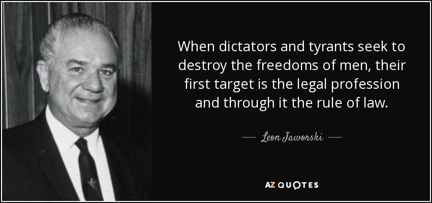 When dictators and tyrants seek to destroy the freedoms of men, their first target is the legal profession and through it the rule of law. - Leon Jaworski