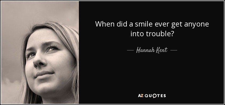When did a smile ever get anyone into trouble? - Hannah Kent