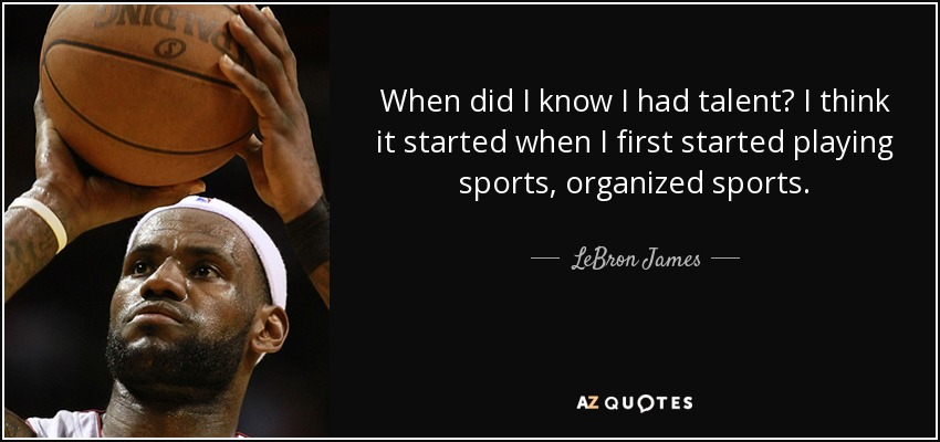 When did I know I had talent? I think it started when I first started playing sports, organized sports. - LeBron James