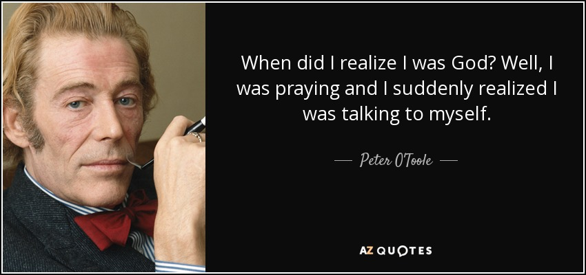 When did I realize I was God? Well, I was praying and I suddenly realized I was talking to myself. - Peter O'Toole