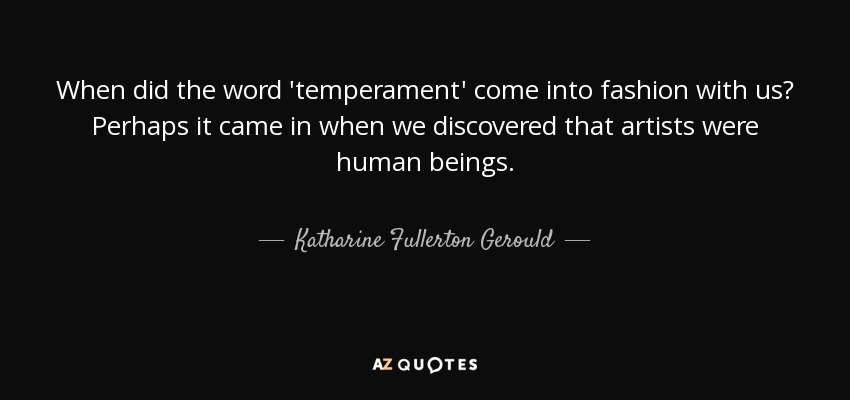 When did the word 'temperament' come into fashion with us? Perhaps it came in when we discovered that artists were human beings. - Katharine Fullerton Gerould