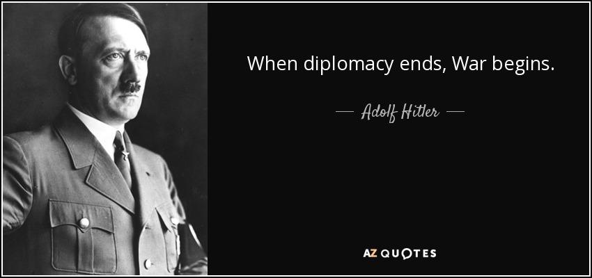 When diplomacy ends, War begins. - Adolf Hitler