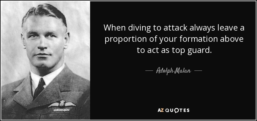 When diving to attack always leave a proportion of your formation above to act as top guard. - Adolph Malan