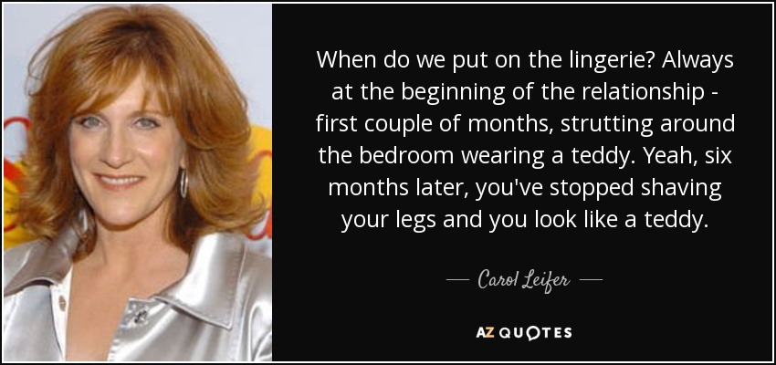 When do we put on the lingerie? Always at the beginning of the relationship - first couple of months, strutting around the bedroom wearing a teddy. Yeah, six months later, you've stopped shaving your legs and you look like a teddy. - Carol Leifer