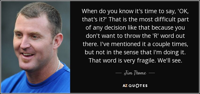 When do you know it's time to say, 'OK, that's it?' That is the most difficult part of any decision like that because you don't want to throw the 'R' word out there. I've mentioned it a couple times, but not in the sense that I'm doing it. That word is very fragile. We'll see. - Jim Thome