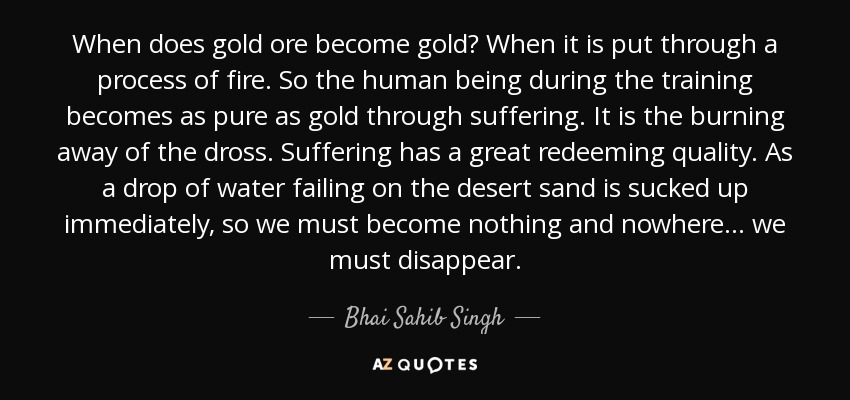 When does gold ore become gold? When it is put through a process of fire. So the human being during the training becomes as pure as gold through suffering. It is the burning away of the dross. Suffering has a great redeeming quality. As a drop of water failing on the desert sand is sucked up immediately, so we must become nothing and nowhere ... we must disappear. - Bhai Sahib Singh