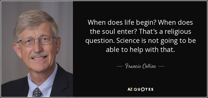 When does life begin? When does the soul enter? That's a religious question. Science is not going to be able to help with that. - Francis Collins