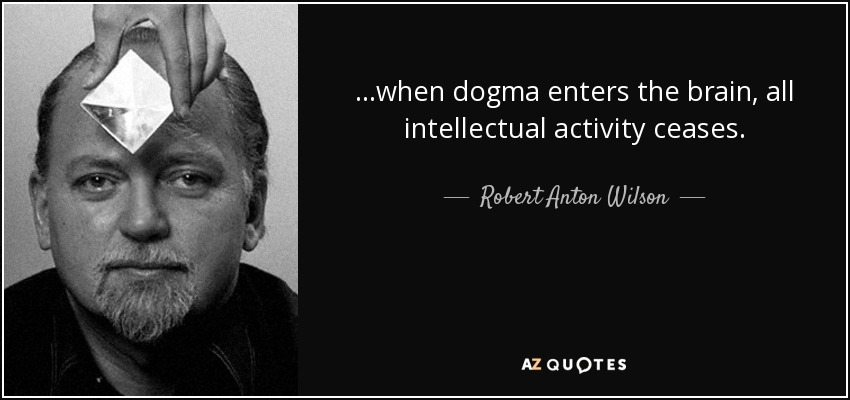 ...when dogma enters the brain, all intellectual activity ceases. - Robert Anton Wilson