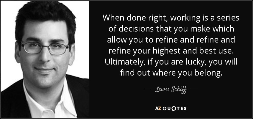 When done right, working is a series of decisions that you make which allow you to refine and refine and refine your highest and best use. Ultimately, if you are lucky, you will find out where you belong. - Lewis Schiff