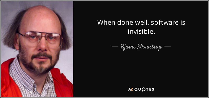 When done well, software is invisible. - Bjarne Stroustrup