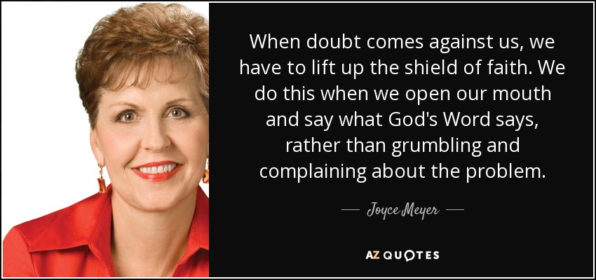 When doubt comes against us, we have to lift up the shield of faith. We do this when we open our mouth and say what God's Word says, rather than grumbling and complaining about the problem. - Joyce Meyer