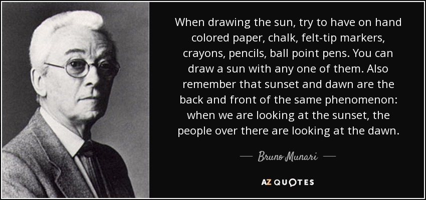 When drawing the sun, try to have on hand colored paper, chalk, felt-tip markers, crayons, pencils, ball point pens. You can draw a sun with any one of them. Also remember that sunset and dawn are the back and front of the same phenomenon: when we are looking at the sunset, the people over there are looking at the dawn. - Bruno Munari