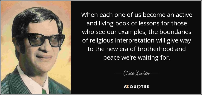 When each one of us become an active and living book of lessons for those who see our examples, the boundaries of religious interpretation will give way to the new era of brotherhood and peace we're waiting for. - Chico Xavier