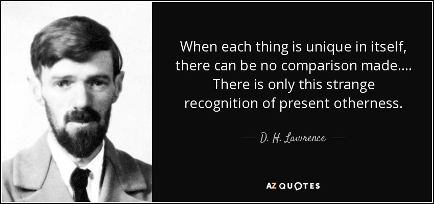 When each thing is unique in itself, there can be no comparison made.... There is only this strange recognition of present otherness. - D. H. Lawrence