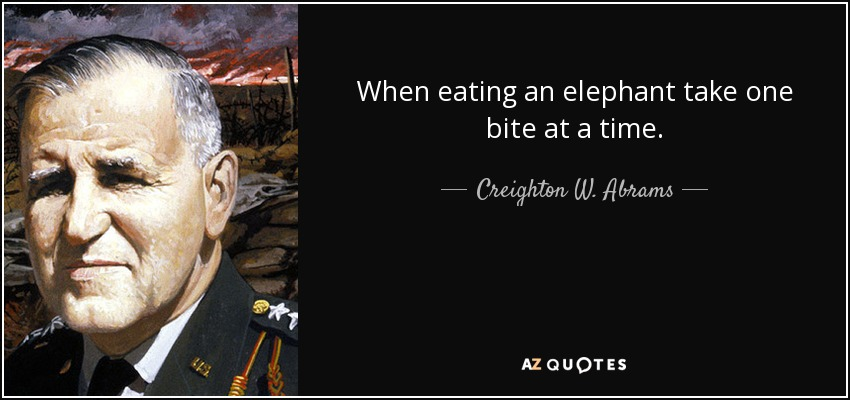 When eating an elephant take one bite at a time. - Creighton W. Abrams, Jr.