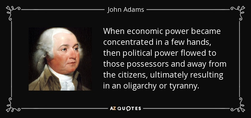 When economic power became concentrated in a few hands, then political power flowed to those possessors and away from the citizens, ultimately resulting in an oligarchy or tyranny. - John Adams