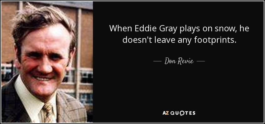When Eddie Gray plays on snow, he doesn't leave any footprints. - Don Revie