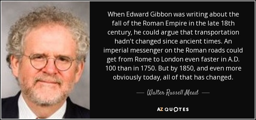 When Edward Gibbon was writing about the fall of the Roman Empire in the late 18th century, he could argue that transportation hadn't changed since ancient times. An imperial messenger on the Roman roads could get from Rome to London even faster in A.D. 100 than in 1750. But by 1850, and even more obviously today, all of that has changed. - Walter Russell Mead