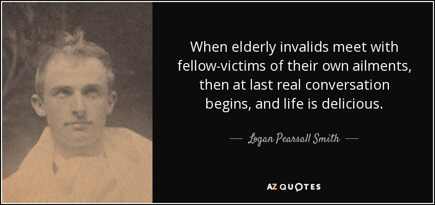 When elderly invalids meet with fellow-victims of their own ailments, then at last real conversation begins, and life is delicious. - Logan Pearsall Smith