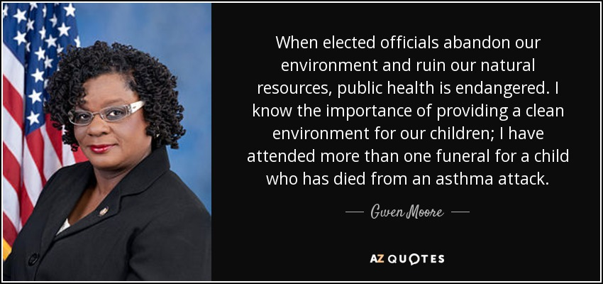 When elected officials abandon our environment and ruin our natural resources, public health is endangered. I know the importance of providing a clean environment for our children; I have attended more than one funeral for a child who has died from an asthma attack. - Gwen Moore