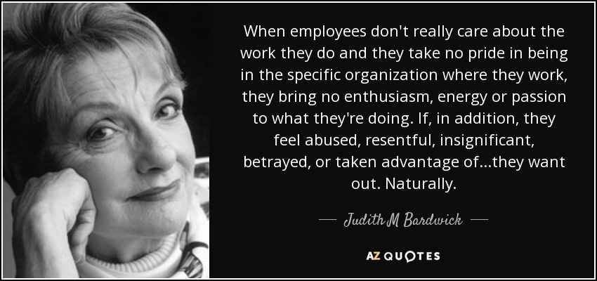 When employees don't really care about the work they do and they take no pride in being in the specific organization where they work, they bring no enthusiasm, energy or passion to what they're doing. If, in addition, they feel abused, resentful, insignificant, betrayed, or taken advantage of...they want out. Naturally. - Judith M Bardwick