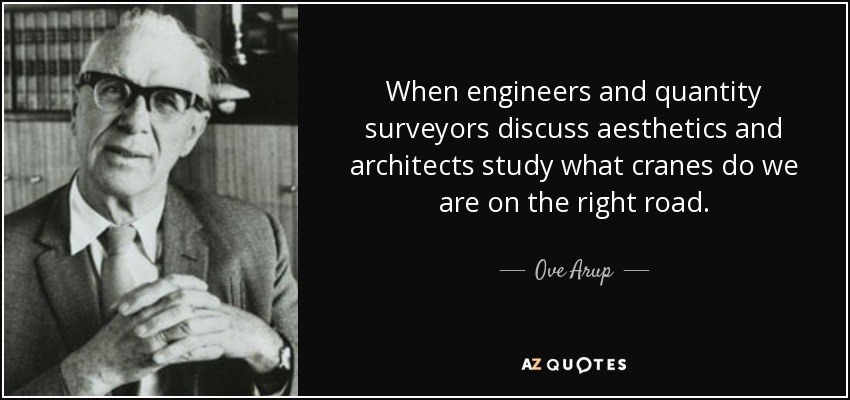 When engineers and quantity surveyors discuss aesthetics and architects study what cranes do we are on the right road. - Ove Arup