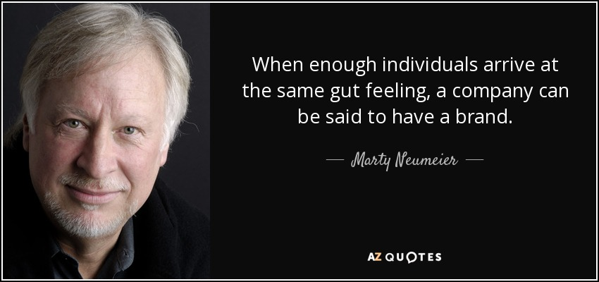When enough individuals arrive at the same gut feeling, a company can be said to have a brand. - Marty Neumeier