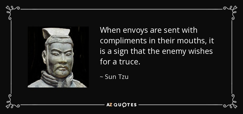 When envoys are sent with compliments in their mouths, it is a sign that the enemy wishes for a truce. - Sun Tzu
