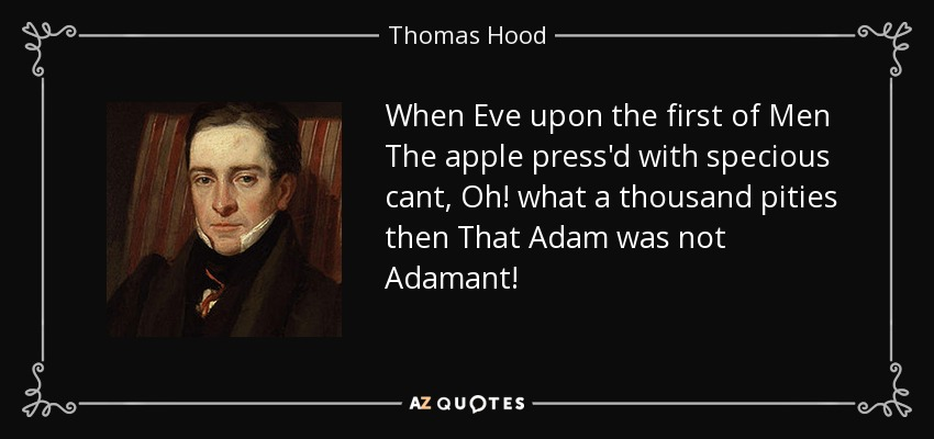 When Eve upon the first of Men The apple press'd with specious cant, Oh! what a thousand pities then That Adam was not Adamant! - Thomas Hood