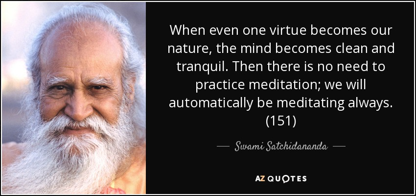 When even one virtue becomes our nature, the mind becomes clean and tranquil. Then there is no need to practice meditation; we will automatically be meditating always. (151) - Swami Satchidananda
