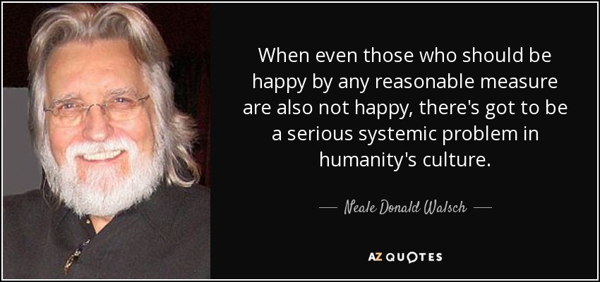 When even those who should be happy by any reasonable measure are also not happy, there's got to be a serious systemic problem in humanity's culture. - Neale Donald Walsch