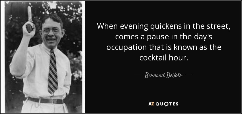 When evening quickens in the street, comes a pause in the day's occupation that is known as the cocktail hour. - Bernard DeVoto