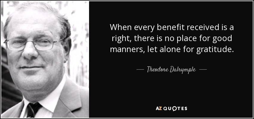 When every benefit received is a right, there is no place for good manners, let alone for gratitude. - Theodore Dalrymple