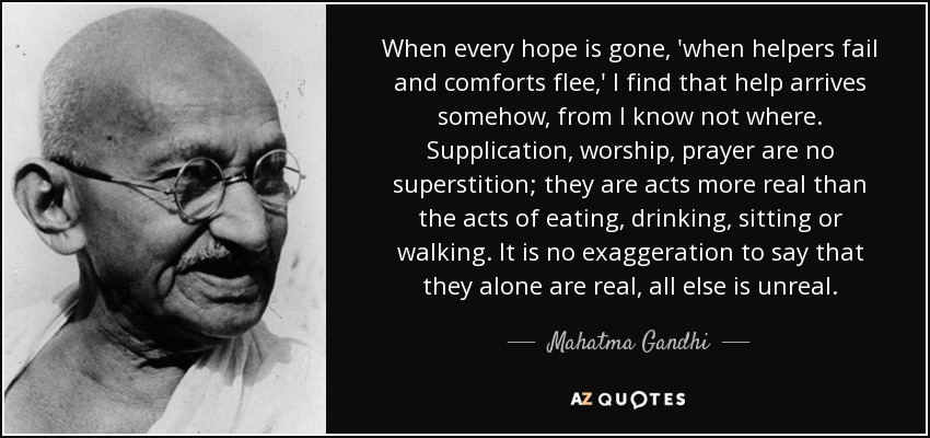 When every hope is gone, 'when helpers fail and comforts flee,' I find that help arrives somehow, from I know not where. Supplication, worship, prayer are no superstition; they are acts more real than the acts of eating, drinking, sitting or walking. It is no exaggeration to say that they alone are real, all else is unreal. - Mahatma Gandhi
