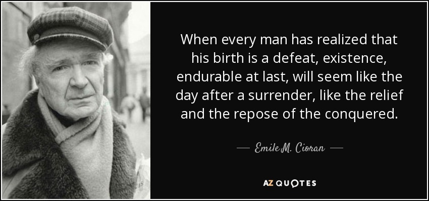 When every man has realized that his birth is a defeat, existence, endurable at last, will seem like the day after a surrender, like the relief and the repose of the conquered. - Emile M. Cioran