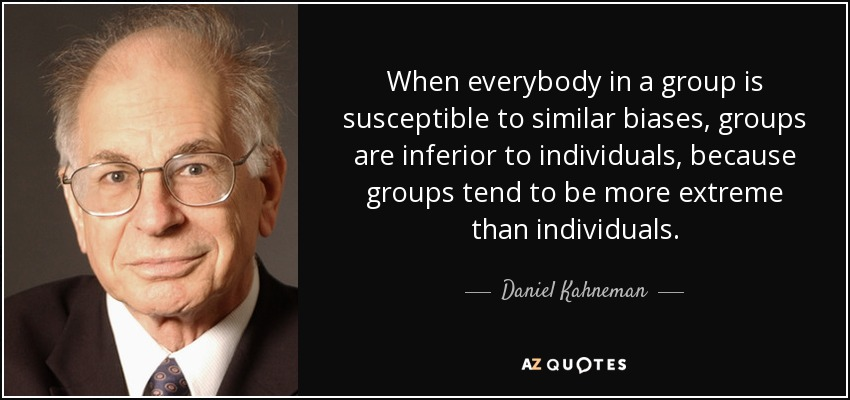When everybody in a group is susceptible to similar biases, groups are inferior to individuals, because groups tend to be more extreme than individuals. - Daniel Kahneman