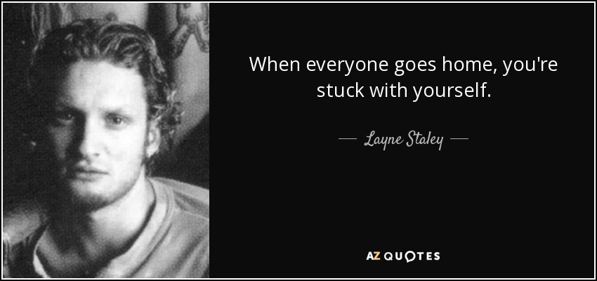 When everyone goes home, you're stuck with yourself. - Layne Staley