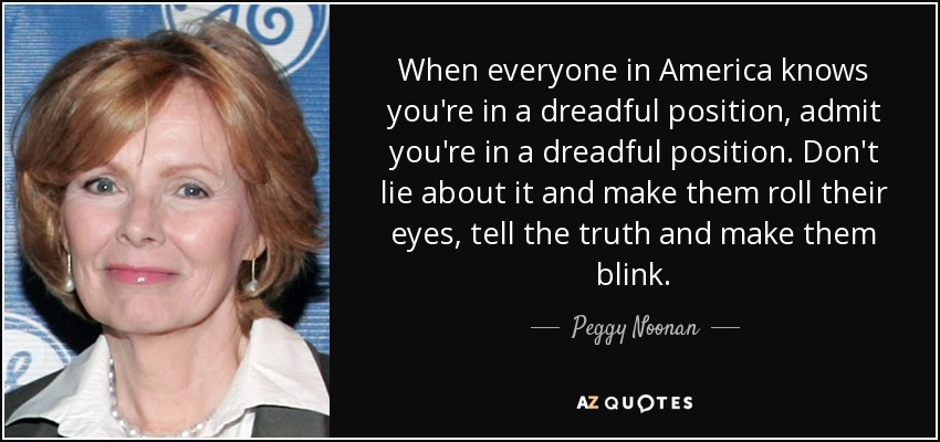 When everyone in America knows you're in a dreadful position, admit you're in a dreadful position. Don't lie about it and make them roll their eyes, tell the truth and make them blink. - Peggy Noonan