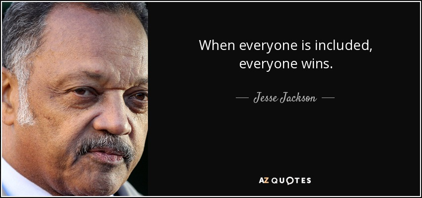 When everyone is included, everyone wins. - Jesse Jackson